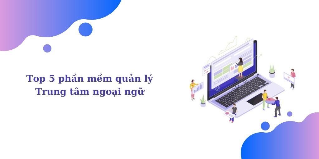 Top 5 phần mềm quản lý trung tâm ngoại ngữ