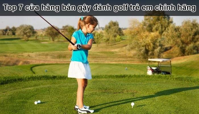 Top 7 cửa hàng bán gậy đánh golf trẻ em chính hãng giá rẻ